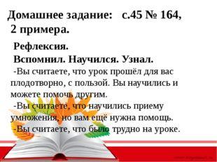 Домашнее задание: с.45 № 164, 2 примера. Рефлексия. Вспомнил. Научился. Узнал
