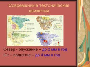Современные тектонические движения Север - опускание – до 2 мм в год Юг – под