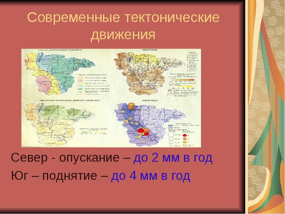 Современные тектонические движения Север - опускание – до 2 мм в год Юг – под...