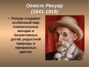 Огюст Ренуар (1841-1919) Ренуар создавал особенный мир пленительных женщин и
