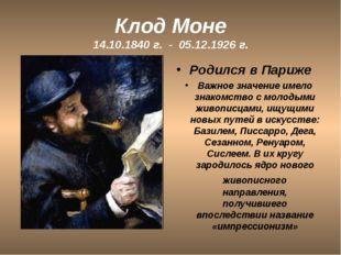 Клод Моне 14.10.1840 г. - 05.12.1926 г. Родился в Париже Важное значение имел