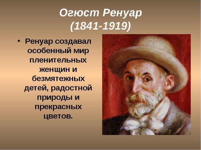 Огюст Ренуар (1841-1919) Ренуар создавал особенный мир пленительных женщин и...