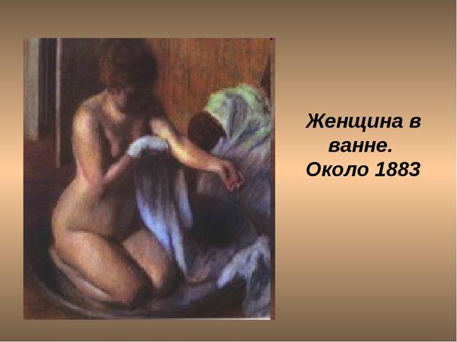 Женщина в ванне. Около 1883