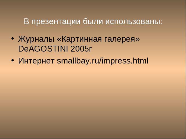 В презентации были использованы: Журналы «Картинная галерея» DeAGOSTINI 2005г...