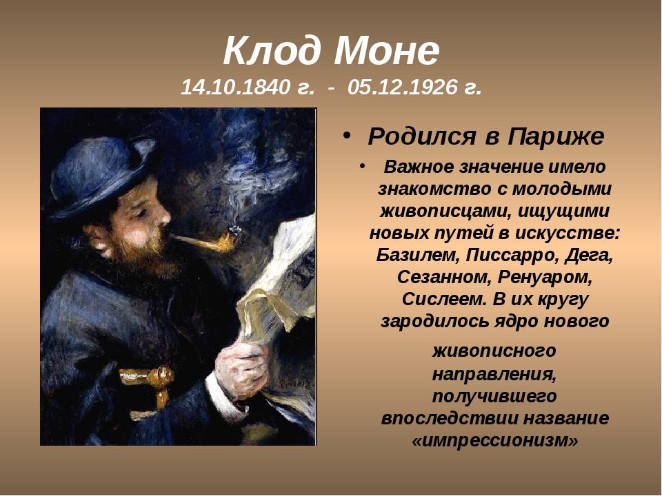 Клод Моне 14.10.1840 г. - 05.12.1926 г. Родился в Париже Важное значение имел...