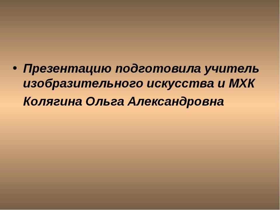 Презентацию подготовила учитель изобразительного искусства и МХК Колягина Оль...
