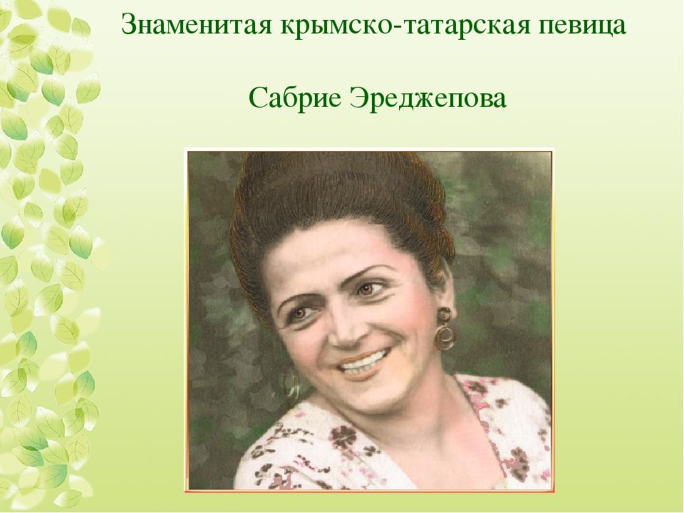 Знаменитая крымско-татарская певица Сабрие Эреджепова