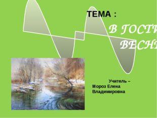 В ГОСТИ К ВЕСНЕ ТЕМА : Учитель – Мороз Елена Владимировна