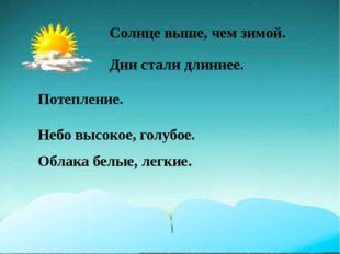 Солнце выше, чем зимой. Дни стали длиннее. Потепление. Небо высокое, голубое.