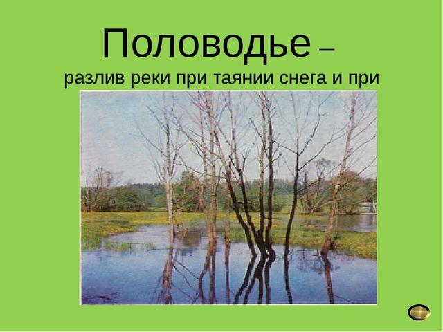 Половодье – разлив реки при таянии снега и при вскрытии ото льда весной.