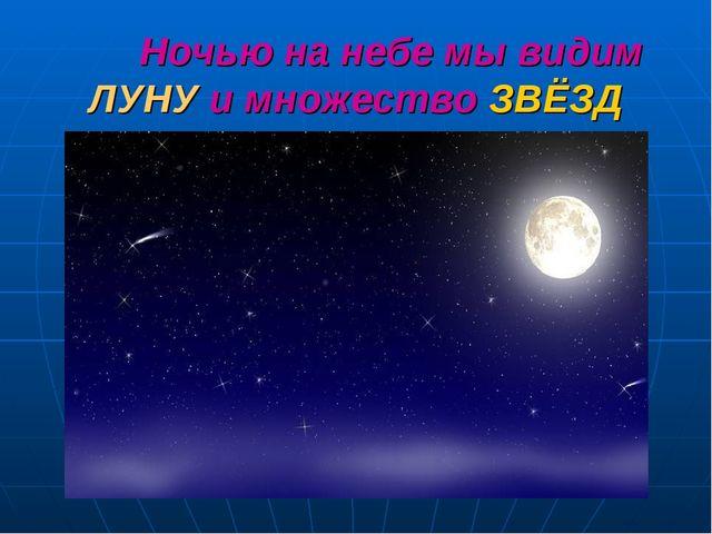 Ночью на небе мы видим ЛУНУ и множество ЗВЁЗД