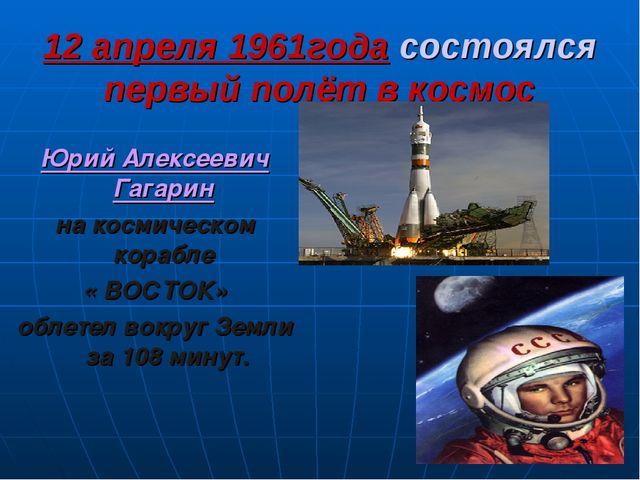 12 апреля 1961года состоялся первый полёт в космос Юрий Алексеевич Гагарин на...