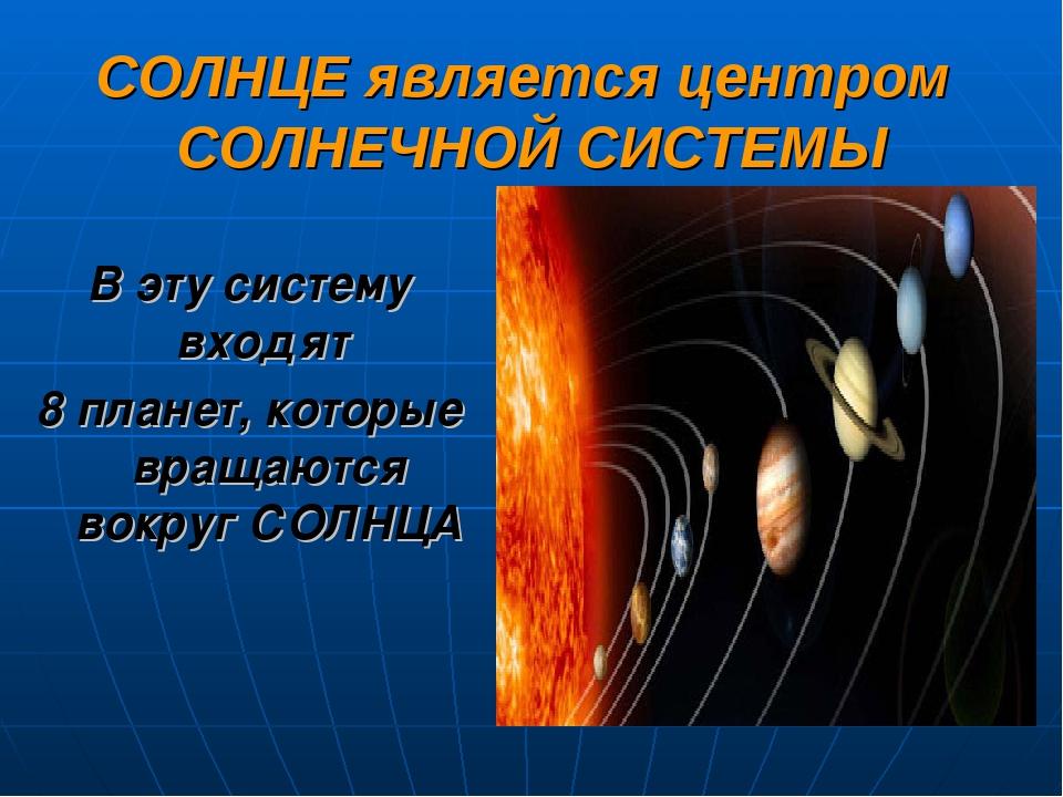 СОЛНЦЕ является центром СОЛНЕЧНОЙ СИСТЕМЫ В эту систему входят 8 планет, кото...