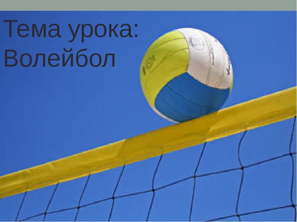 Тема урока: Волейбол