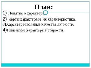 План: 1) Понятие о характере. 2) Черты характера и их характеристика. 3)Харак