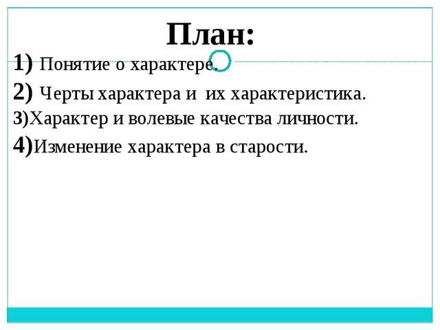 План: 1) Понятие о характере. 2) Черты характера и их характеристика. 3)Харак...