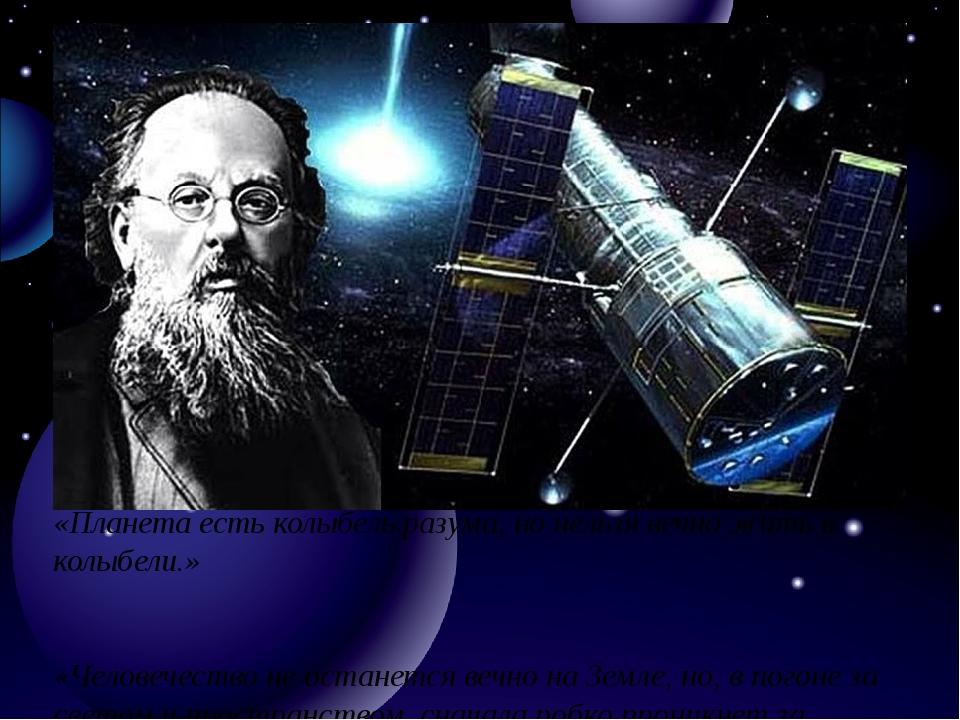 «Планета есть колыбель разума, но нельзя вечно жить в колыбели.» «Человечеств...