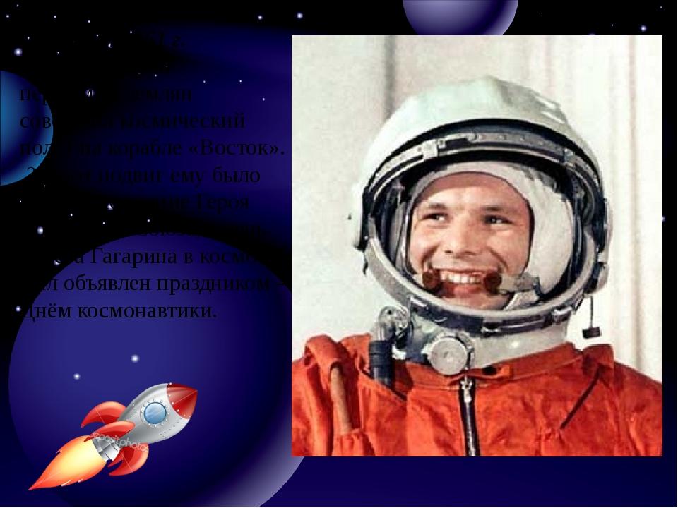 12 апреля 1961 г. Юрий Гагарин первым из землян совершил космический полёт на...