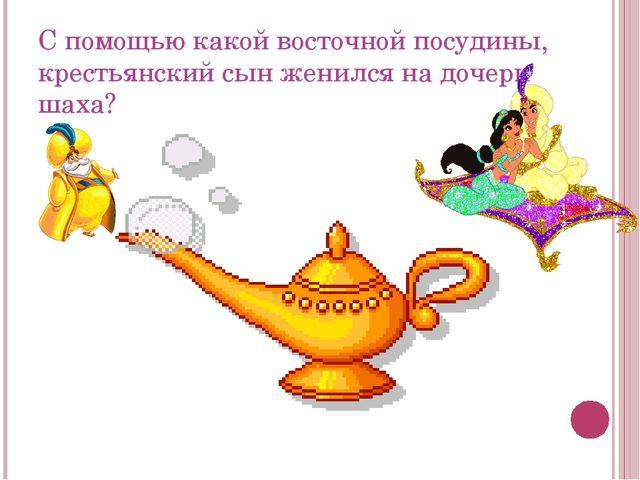 С помощью какой восточной посудины, крестьянский сын женился на дочери шаха?