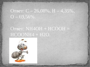 Ответ: C – 26,08%, H – 4,35%, O – 69,56%. Ответ: NH4OH + HCOOH = HCOONH4 + H2O.