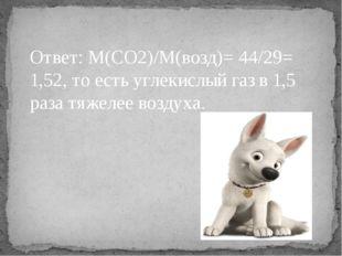 Ответ: М(СО2)/М(возд)= 44/29= 1,52, то есть углекислый газ в 1,5 раза тяжелее