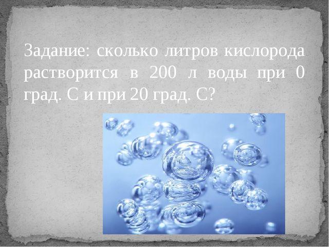 Задание: сколько литров кислорода растворится в 200 л воды при 0 град. С и пр...