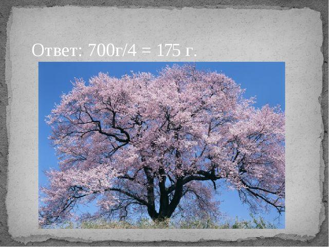 Ответ: 700г/4 = 175 г.