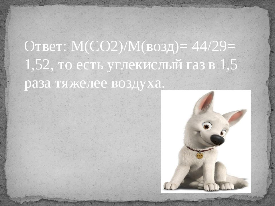 Ответ: М(СО2)/М(возд)= 44/29= 1,52, то есть углекислый газ в 1,5 раза тяжелее...