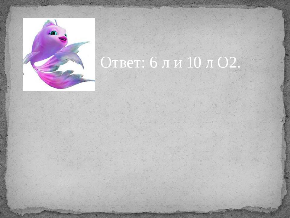 Ответ: 6 л и 10 л О2.