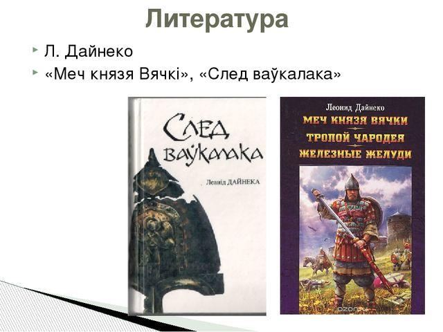 Литература Л. Дайнеко «Меч князя Вячкі», «След ваўкалака»