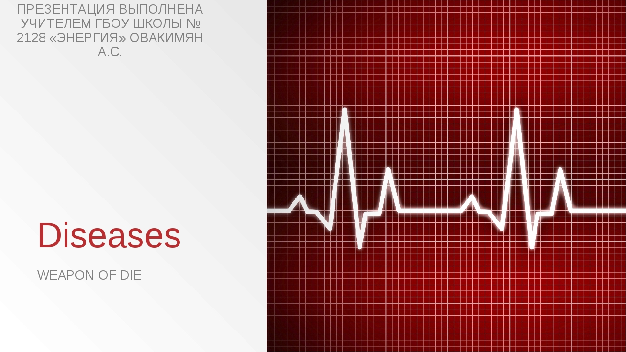 Diseases WEAPON OF DIE ПРЕЗЕНТАЦИЯ ВЫПОЛНЕНА УЧИТЕЛЕМ ГБОУ ШКОЛЫ № 2128 «ЭНЕР...