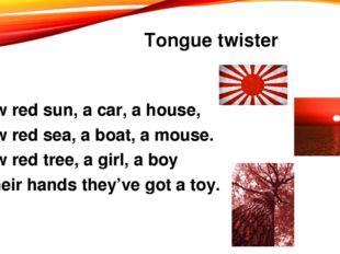 Tongue twister Draw red sun, a car, a house, Draw red sea, a boat, a mouse. D