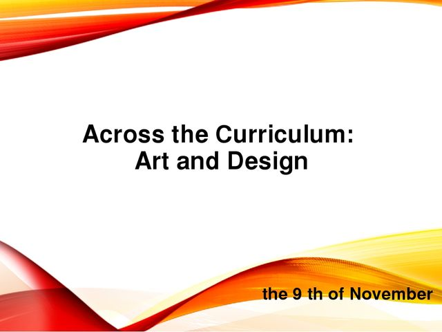 Across the Curriculum: Art and Design the 9 th of November