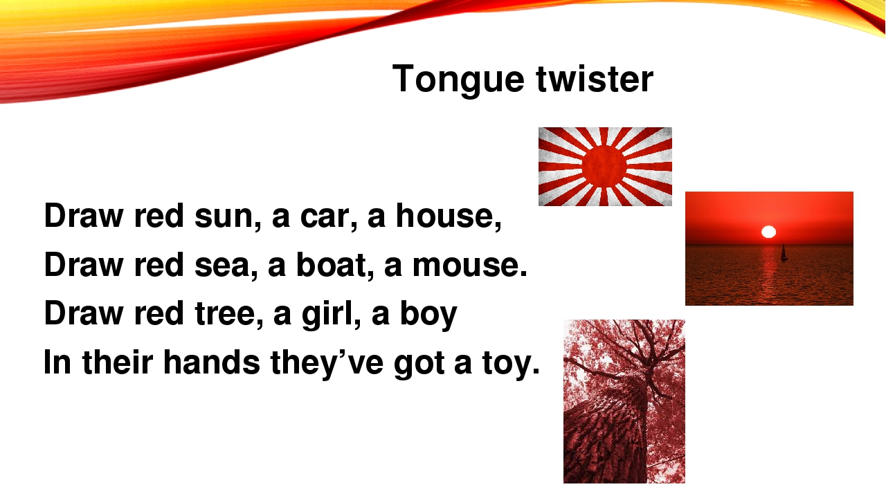 Tongue twister Draw red sun, a car, a house, Draw red sea, a boat, a mouse. D...