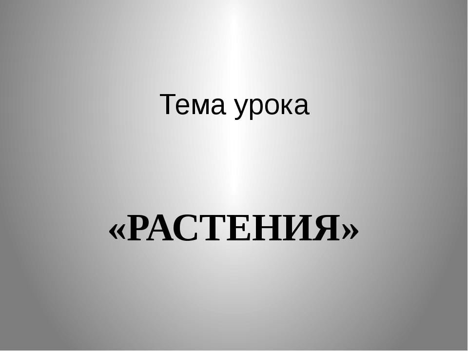 Тема урока «РАСТЕНИЯ»
