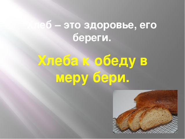 Хлеб – это здоровье, его береги. Хлеба к обеду в меру бери.