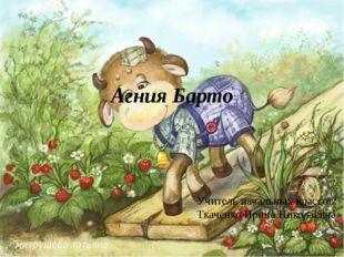 Агния Барто Учитель начальных классов: Ткаченко Ирина Николаевна