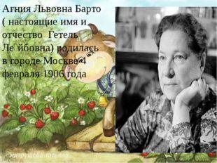 Агния Львовна Барто ( настоящие имя и отчество Гетель Ле́йбовна) родилась в
