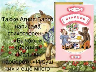Также Агния Барто написала стихотворенье «Бычок» и сборники «Мальчик наоборот