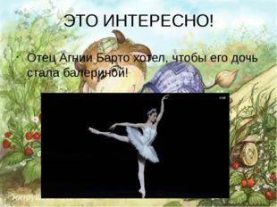 ЭТО ИНТЕРЕСНО! Отец Агнии Барто хотел, чтобы его дочь стала балериной!