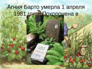 Агния Барто умерла 1 апреля 1981 года. Похоронена в Москве.