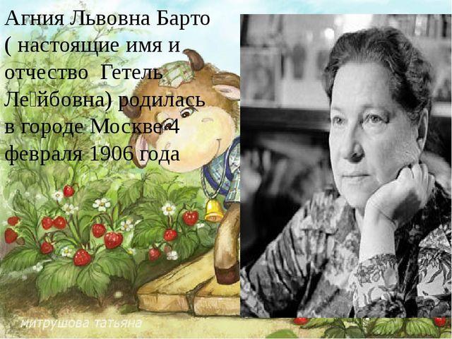 Агния Львовна Барто ( настоящие имя и отчество Гетель Ле́йбовна) родилась в...