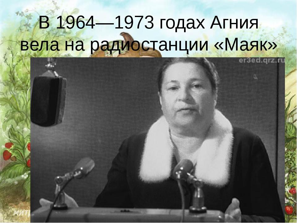 В 1964—1973 годах Агния вела нарадиостанции «Маяк»