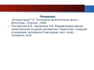 Литература: Аствацатуров Г.О. Технология целеполагания урока - Волгоград, «Уч
