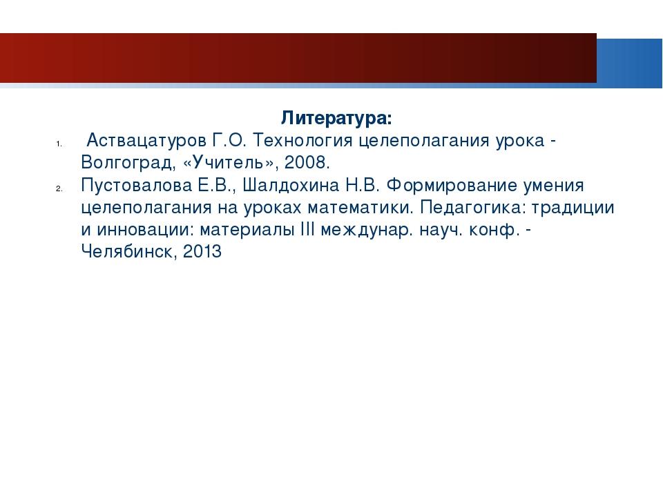 Литература: Аствацатуров Г.О. Технология целеполагания урока - Волгоград, «Уч...
