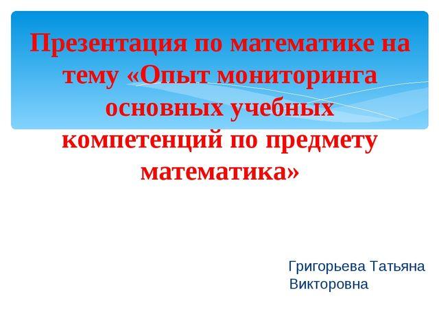 Григорьева Татьяна Викторовна Презентация по математике на тему «Опыт монито...