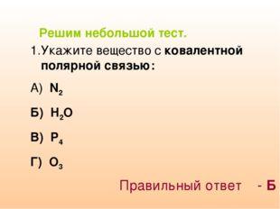 Решим небольшой тест. Укажите вещество с ковалентной полярной связью: А) N2 Б