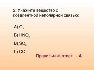 2. Укажите вещество с ковалентной неполярной связью: А) O3 Б) HNO3 В) SO3 Г)