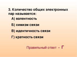 3. Количество общих электронных пар называется: А) валентность Б) химизм связ