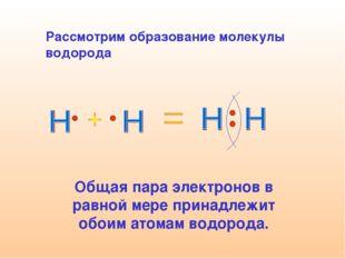 Рассмотрим образование молекулы водорода Общая пара электронов в равной мере